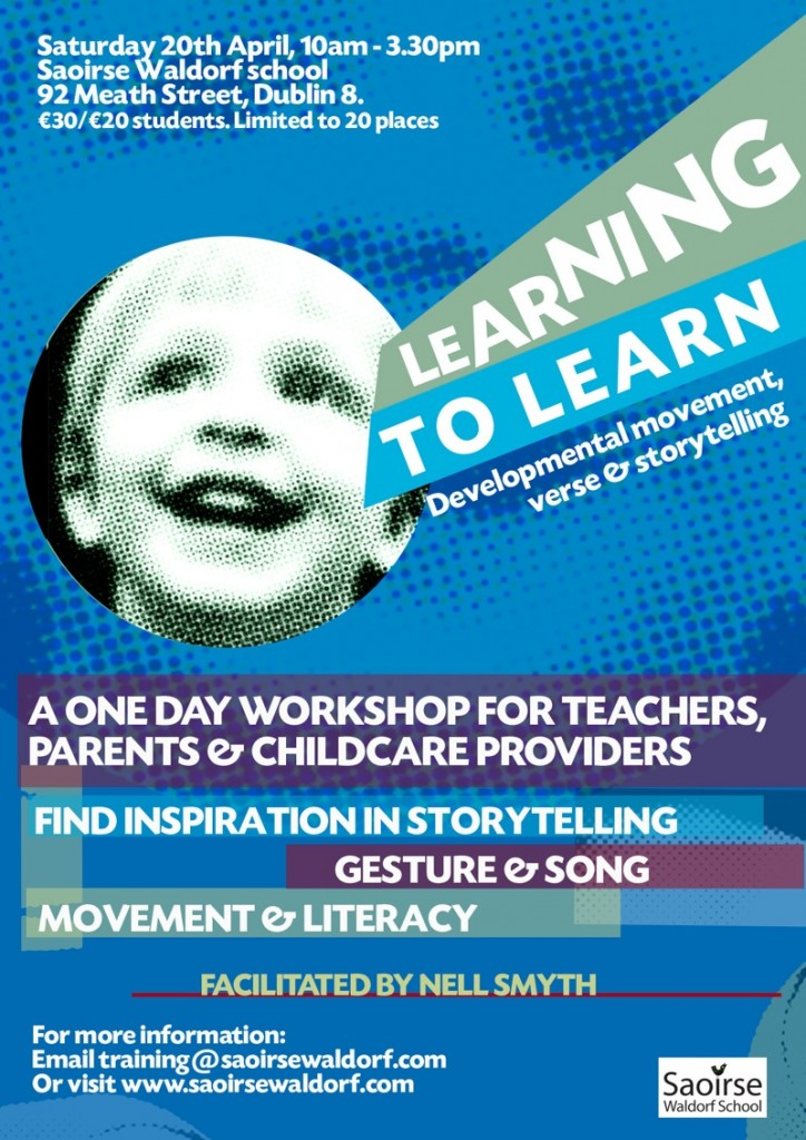 LEARNING TO LEARN: developmental movement, verse and storytelling  flyer  A one-day workshop for primary teachers, parents and childcare providers to find inspiration in storytelling and creating your own stories and verses. Understanding how gesture and song are the roots of language development.  Attuning to our breathing rhythm • for calm and vitality in our teaching • for excellent classroom management • to strengthen our voice and pacing in teaching and storytelling • to discover inspiration in storytelling • to deepen our understanding of movement and literacy.  The workshop is facilitated by Nell Smyth. Nell is a Steiner teacher, trainer and author. She brings a wealth of experience working with early years, in primary and secondary education and with adults, both in Ireland, and internationally.  €30/€20 students. Limited to 20 places. Booking information at http://www.saoirsewaldorf.com/workshops/.  For more information on the 'Learning to Learn' series of workshops, contact training@saoirsewaldorf.com.  Upcoming Events Recent blog posts      'Learning to Learn' workshop Saturday 20th April     Steiner Education and the Aistear / Primary School Curriculum  Playgroup Sessions Saoirse Waldorf is a registered charity (CHY number 19623). © Saoirse Waldorf School